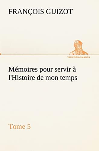 Mémoires pour servir à l'Histoire de mon temps (Tome 5) (TREDITION CLASSICS) (...