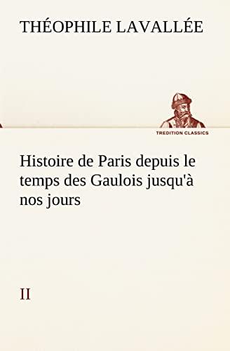 Histoire de Paris depuis le temps des Gaulois jusqu'à nos jours - II (TREDITION ...