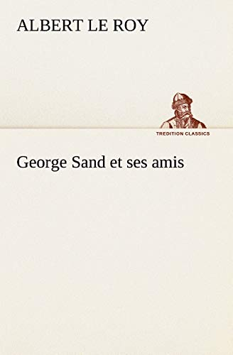 George Sand et ses amis (TREDITION CLASSICS) (French Edition): Le Roy, Albert