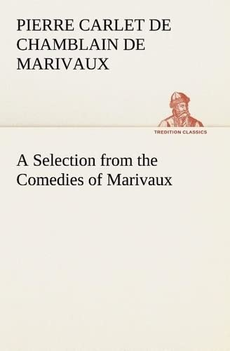A Selection from the Comedies of Marivaux (TREDITION CLASSICS) (French Edition): Marivaux, Pierre ...