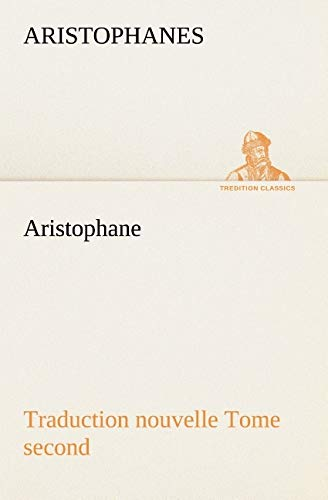 Aristophane; Traduction nouvelle, tome second (TREDITION CLASSICS) (French Edition): Aristophanes