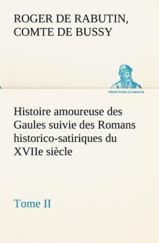 Histoire Amoureuse Des Gaules Suivie Des Romans Historico-Satiriques Du Xviie Siecle, Tome II: ...