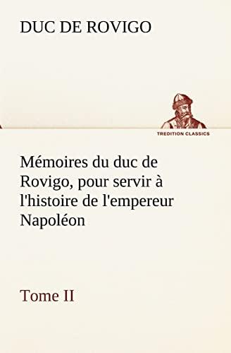 M Moires Du Duc de Rovigo, Pour Servir LHistoire de LEmpereur Napol on Tome II: Duc de Rovigo