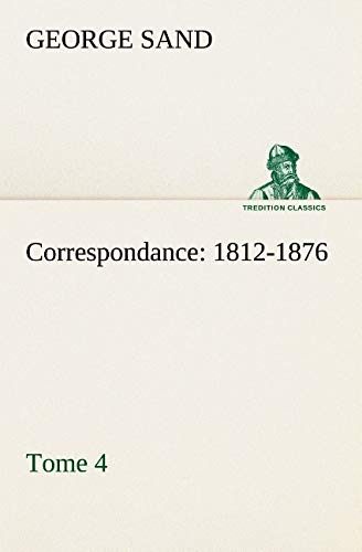 Correspondance, 1812-1876  -  Tome 4 (TREDITION CLASSICS) (French Edition): Sand, George