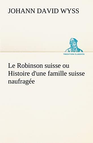 Le Robinson suisse ou Histoire d'une famille suisse naufragée (TREDITION CLASSICS) (...