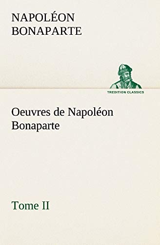 Oeuvres de Napoléon Bonaparte, Tome II. (TREDITION CLASSICS) (French Edition): Bonaparte, ...