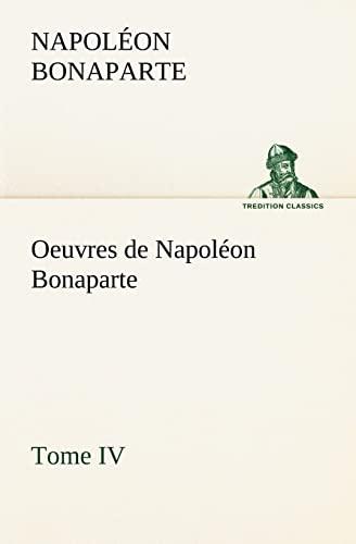 Oeuvres de Napoléon Bonaparte, Tome IV. (TREDITION CLASSICS) (French Edition): Napoléon ...