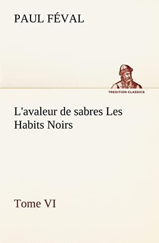 L'avaleur de sabres Les Habits Noirs Tome VI (TREDITION CLASSICS) (French Edition): Féval, ...