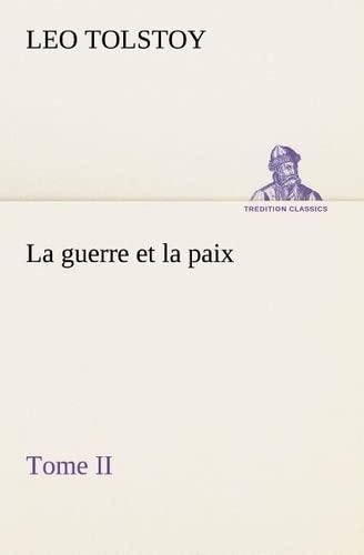 La guerre et la paix, Tome II (TREDITION CLASSICS) (French Edition): Tolstoy, Leo, graf