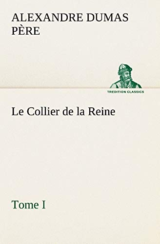 Le Collier de la Reine, Tome I (TREDITION CLASSICS) (French Edition): Dumas p�re, Alexandre