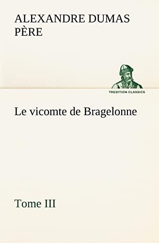 Le vicomte de Bragelonne, Tome III. (TREDITION CLASSICS) (French Edition): Alexandre Dumas père