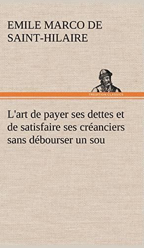 LArt de Payer Ses Dettes Et de Satisfaire Ses Cr Anciers Sans D Bourser Un Sou French Edition: ...
