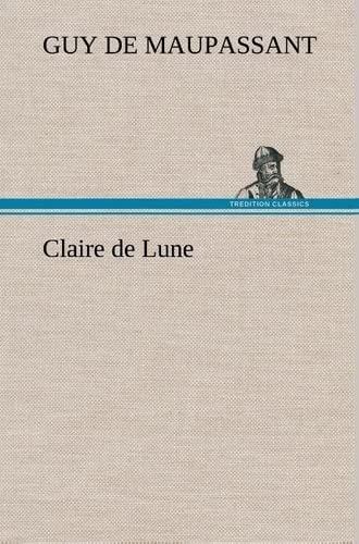 Claire de Lune (French Edition) (3849137600) by de Maupassant, Guy; Maupassant, Guy De
