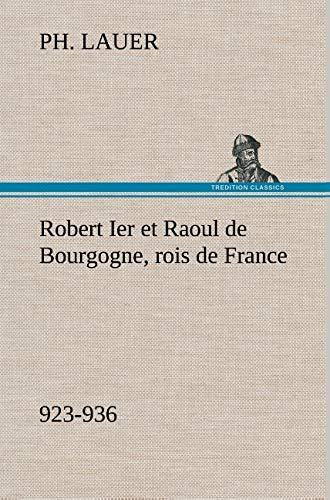 Robert Ier et Raoul de Bourgogne, rois de France (923-936) (French Edition): Ph. Lauer