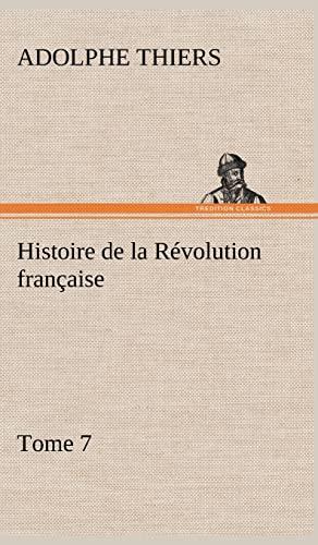 Histoire de La R Volution Fran Aise, Tome 7 (French Edition): Thiers, Adolphe