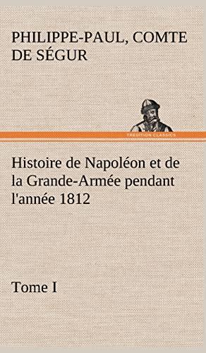 Histoire de Napol on Et de La Grande-Arm E Pendant L'Ann E 1812 Tome I (French Edition): S. ...