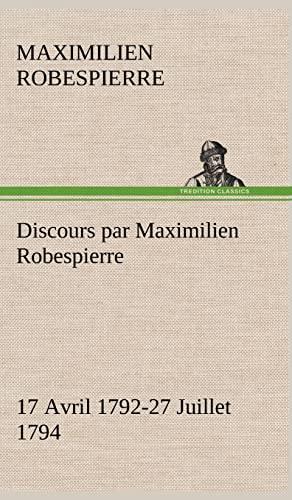 Discours Par Maximilien Robespierre - 17 Avril 1792-27 Juillet 1794 (French Edition): Robespierre, ...