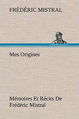 Mes Origines; M Moires Et R Cits de Fr D Ric Mistral (French Edition): Mistral, Frederic