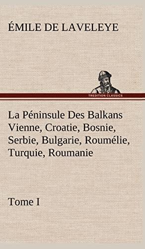 9783849143626: La P Ninsule Des Balkans Vienne, Croatie, Bosnie, Serbie, Bulgarie, Roum Lie, Turquie, Roumanie - Tome I