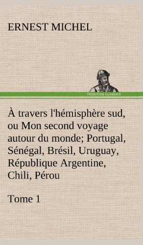 A Travers L'Hemisphere Sud, Ou Mon Second Voyage Autour Du Monde Tome 1; Portugal, Senegal, ...