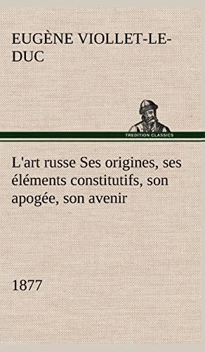 L'Art Russe Ses Origines, Ses L Ments Constitutifs, Son Apog E, Son Avenir (1877) (French ...