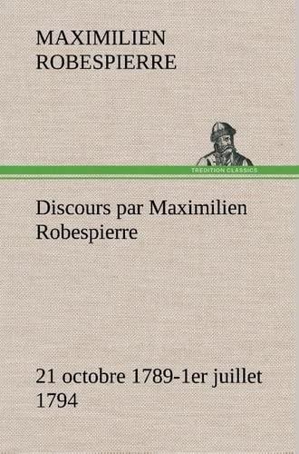 DISCOURS PAR MAXIMILIEN ROBESPIERRE 21 OCTOBRE 1789 1ER JUILLET 1794: ROBESPIERRE M