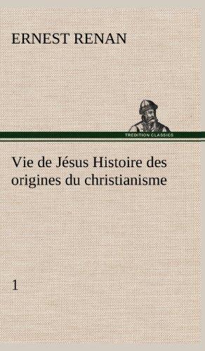 Vie de Jésus Histoire des origines du christianisme; 1 (French Edition): Ernest Renan