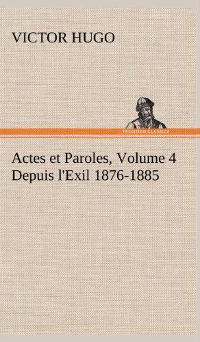 Actes Et Paroles, Volume 4 Depuis L'Exil 1876-1885 (French Edition): Hugo, Victor
