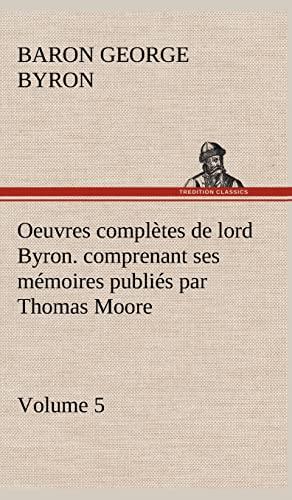 Oeuvres Completes de Lord Byron. Volume 5. Comprenant Ses M Moires Publi S Par Thomas Moore (French...