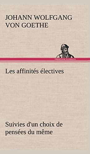Les Affinit S Lectives Suivies D'Un Choix de Pens Es Du M Me (French Edition): von Goethe, ...