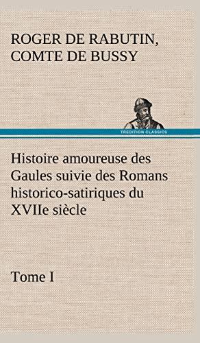 Histoire Amoureuse Des Gaules Suivie Des Romans Historico-Satiriques Du Xviie Si Cle, Tome I (...