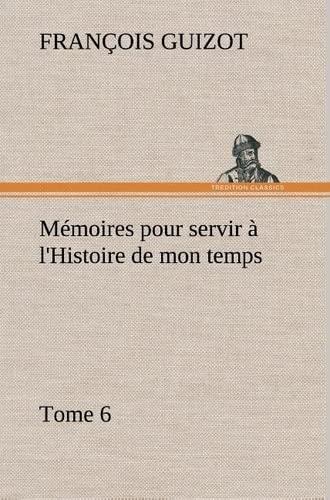 M Moires Pour Servir L'Histoire de Mon Temps (Tome 6) (French Edition): Guizot, M. (Fran Ois)