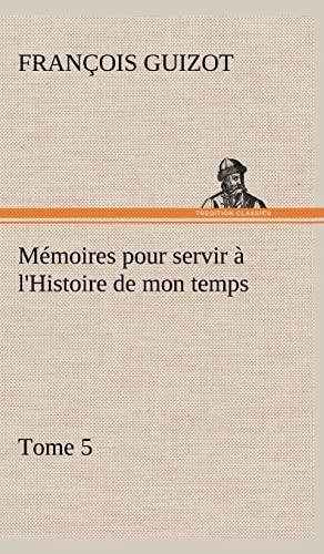 M Moires Pour Servir L'Histoire de Mon Temps (Tome 5) (French Edition): Guizot, M. (Fran Ois)