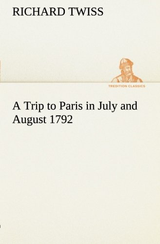 A Trip to Paris in July and August 1792 TREDITION CLASSICS: Richard Twiss
