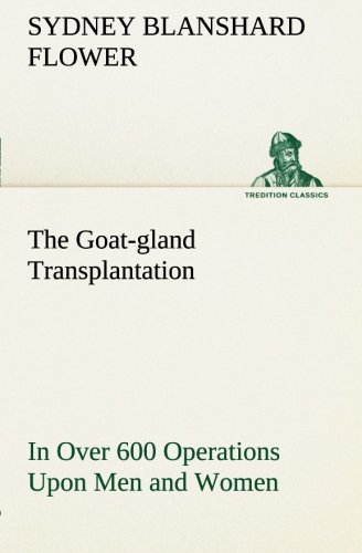 9783849148393: The Goat-gland Transplantation As Originated and Successfully Performed by J. R. Brinkley, M. D., of Milford, Kansas, U. S. A., in Over 600 Operations Upon Men and Women (TREDITION CLASSICS)