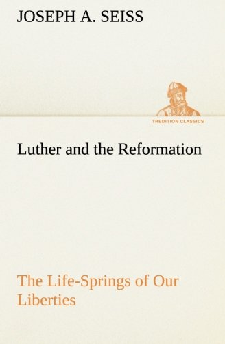 Luther and the Reformation The Life-Springs of Our Liberties TREDITION CLASSICS: Joseph A. Seiss