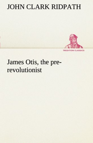 James Otis, the pre-revolutionist (TREDITION CLASSICS) (3849150232) by John Clark Ridpath