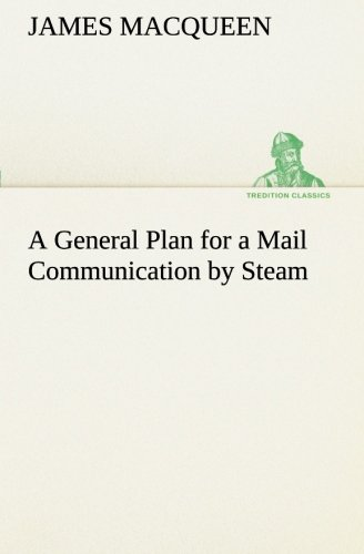 A General Plan for a Mail Communication by Steam, Between Great Britain and the Eastern and Western...
