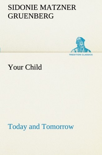 Your Child Today and Tomorrow TREDITION CLASSICS: Sidonie Matzner Gruenberg