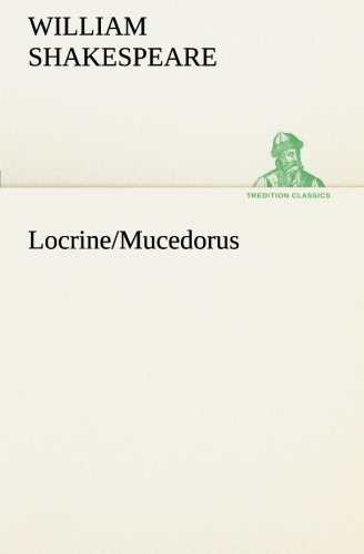 LocrineMucedorus TREDITION CLASSICS: Shakespeare spurious and doubtful works