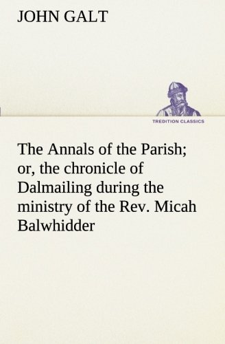 The Annals of the Parish or, the chronicle of Dalmailing during the ministry of the Rev. Micah ...