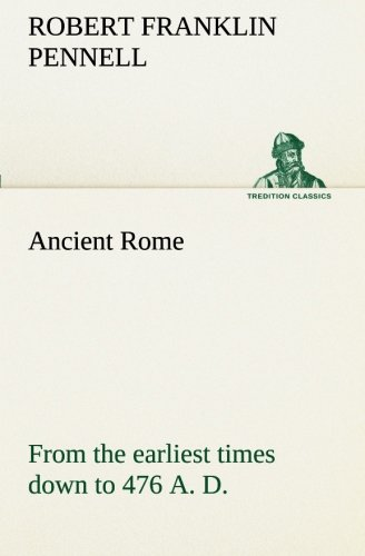 Ancient Rome from the earliest times down to 476 A. D. TREDITION CLASSICS: Robert Franklin Pennell