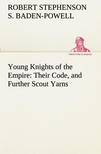 Young Knights of the Empire Their Code, and Further Scout Yarns TREDITION CLASSICS: Robert ...
