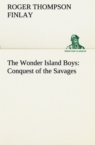 The Wonder Island Boys Conquest of the Savages TREDITION CLASSICS: Roger Thompson Finlay