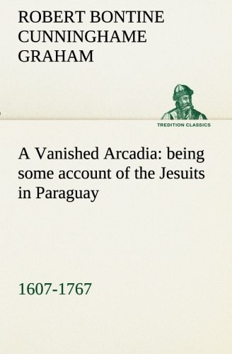 9783849154295: A Vanished Arcadia: being some account of the Jesuits in Paraguay 1607-1767 (TREDITION CLASSICS)