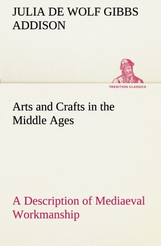 Arts and Crafts in the Middle Ages A Description of Mediaeval Workmanship in Several of the ...