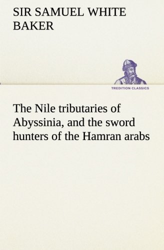 The Nile Tributaries of Abyssinia, and the Sword Hunters of the Hamran Arabs: Samuel White, Sir ...