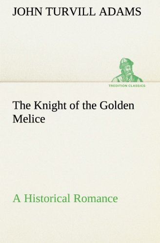 The Knight of the Golden Melice a Historical Romance: John Turvill Adams