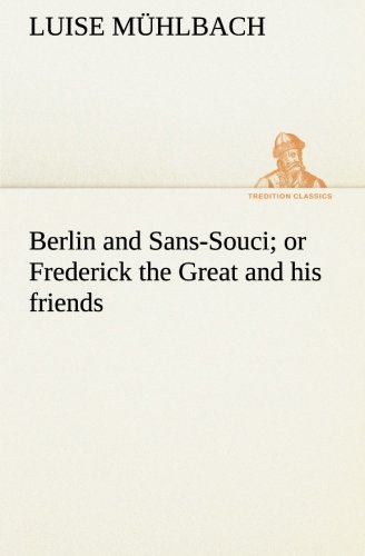 Berlin and Sans-Souci; or Frederick the Great and his friends (TREDITION CLASSICS): L. (Luise) ...