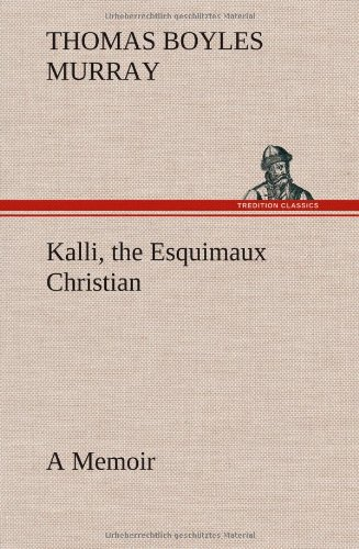 Kalli, the Esquimaux Christian a Memoir: Thomas Boyles Murray